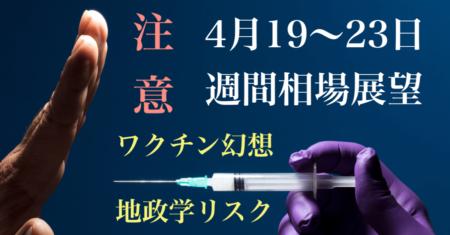 【4月19〜23日の週間相場展望】ワクチン幻想が終わる?地政学的リスクの高まりにも目を向けたい!【株高・ドル安】